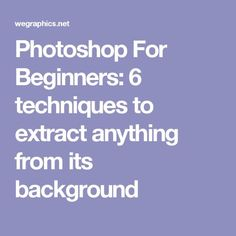 Photoshop For Beginners: 6 techniques to extract anything from its background