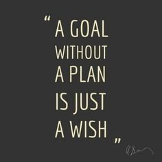 A goal without a plan is just a WISH                                                                                                                                                                                 More