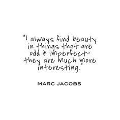 I always find beauty in things that are odd and imperfect; they are much more interesting. - Marc Jacobs