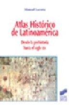 ATLAS HISTÓRICO DE LATINOAMÉRICA: DESDE LA PREHISTORIA HASTA EL SIGLO XXI. Manuel Lucena Salmoral. Localización: 980/LUC/atl