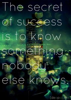 The secret of success is to know something nobody else knows. —Aristotle Onassis