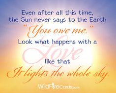 """This is the quote from one of my all-time favorite animated eCards on WildFireCards.com.  """"Even after all this time, the sun never says to the earth, 'you owe me.' Look what happens with a love like that - it lights up the whole sky!"""" –Hafiz"""