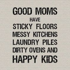 Good moms have sticky floors, messy kitchens, laundry piles, dirty ovens, and happy kids.