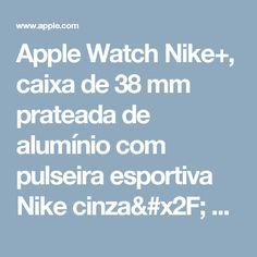 Apple Watch Nike+, caixa de 38 mm prateada de alumínio com pulseira esportiva Nike cinza/ branca - Apple (BR)