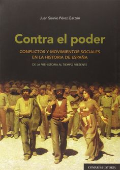 Contra el poder : conflictos y movimientos sociales en la historia de España : de la Prehistoria al tiempo presente / Juan Sisinio Pérez Garzón.    Comares , 2015