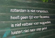 Rotterdam is not romantic... has no time for crap.... is not accessible to suggestions... doesn't listen to bullshit .       Yes, that sums Rotterdam and its people up alright :p