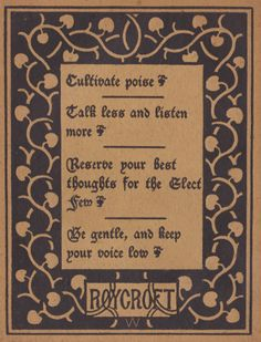 Roycroft Motto from the Philistine 1900 - Cultivate poise ~ Talk less and listen more ~ Reserve your best thoughts for the Elect few ~ Be gentle and keep your voice low. Inspiration, Daily living quote; quotes