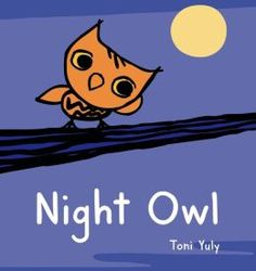 Night Owl by Toni Yuly.  A baby owl flies through the night, listening carefully to different sounds as he tries to find Mommy Owl. (2/24/2015)