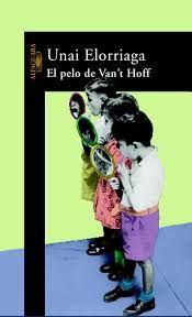 EL PELO DE VAN'T HOFF(Unai Elorriaga). En este libro se juega con pelotas de goma, con enciclopedias, con Faulkner y con el lector más circunspecto.  Aquí no hay seriedad ni solemnidad, no se tratan grandes temas morales ni se saquean periodos históricos, los personajes tienen la misma categoría que los animales o los objetos, y el sacrosanto idioma castellano se convierte en un balón al que dar patadas. (Alfaguara, 2004)