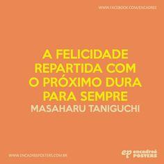 A felicidade repartida com o próximo dura para sempre - Masaharu Taniguchi http://www.encadreeposters.com.br/