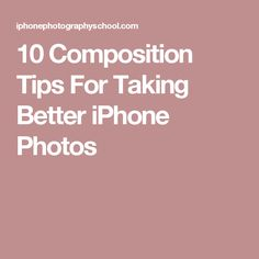 10 Composition Tips For Taking Better iPhone Photos