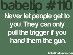 Never let people get to you. They can only pull the trigger if you hand them the gun.