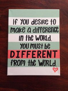 If you desire to make a difference in the world, you must be different from the world. #canvas #painting #quotes