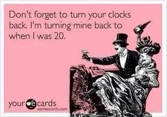 Don't Forget To Turn Your Clocks Back. I'm Turning Mine Back To When I Was 20