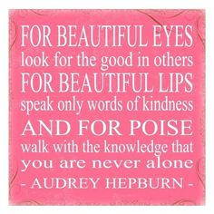 """""""For beautiful eyes, look for the good in others; for beautiful lips, speak only words of kindness; and for poise, walk with the knowledge that you are never alone."""" ― Audrey Hepburn"""