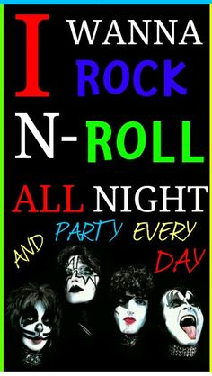 KISS : I Wanna Rock - N - Roll All Night And Party Everyday.