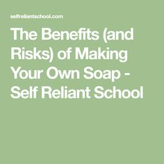 The Benefits (and Risks) of Making Your Own Soap - Self Reliant School