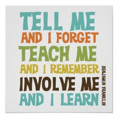 """Benjamin Franklin quote reads """"Tell me and I forget. Teach me and I remember. Involve me and I learn. This awesome inspirational message is available in multi-color text on this fun poster. Great Quotes, Quotes To Live By, Me Quotes, Motivational Quotes, Inspirational Quotes, Famous Quotes, The Words, Quote Posters, Art Posters"""