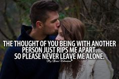 The thought of you being with another person just rips me apart. So please never leave me alone.