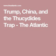 Trump, China, and the Thucydides Trap - The Atlantic