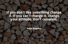 If you don't like something change it. If you can't change it, change your attitude. Don't complain. Growth Quotes, Growth Hacking, Competitor Analysis, Marketing Quotes, Maya Angelou, Growth Mindset, You Changed, Quote Of The Day, Awesome