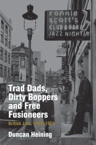 Duncan Heining - Trad Dads, Dirty Boppers and Free Fusioneers: British Jazz, 1960-1975 [Hardcover]