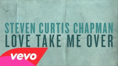Love Take Me Over (Official Lyric Video) Steven Curtis Chapman. Love the lyrics and the up-beat!