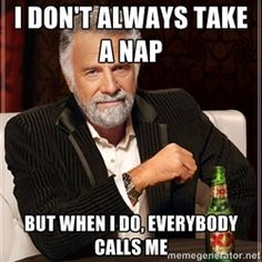 I Dont Always - I DoN't always take a nap but when i do, everybody calls me