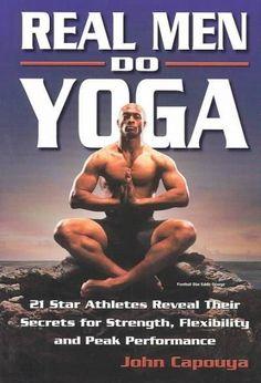 Real Men Do Yoga: 21 Star Athletes Reveal Their Secrets of Strength, Flexibility and Peak Performance