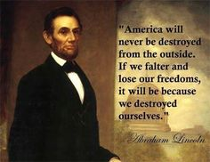 Abraham Lincoln Quote - America will never be destroyed from the outside. If we falter and lose our freedoms, it will be because we destroyed ourselves. It has never been so true as right now! Great Quotes, Quotes To Live By, Me Quotes, Inspirational Quotes, Truth Quotes, Silence Quotes, People Quotes, Funny Quotes, The Words