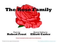 The Rose Family  Poem by Robert Frost  Musical Setting by Elliott Carter  Pictures Coordinated by Emily Leatha Everson Gleichenhaus  This book is for home, classroom and library use only.  To view or print The Rose Family, click here:  rose family SPB for SBWE - MORE INFO HERE: http://singbookswithemily.wordpress.com/2012/11/24/the-rose-family-a-singable-poem-by-robert-frost-musical-setting-by-elliott-carter-and-a-singable-picture-book/