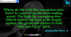 Where do the evils like corruption arise from? It comes from the never-ending greed. The fight for corruption-free ethical society will have to be fought against this greed and replace it with 'what can I give' spirit. #apjabdulkalammotivationalquotes  #lovereletedmotivationalquotes #apjabdulkalaminspiaringquotes #apjabdulkalamquotesinenglish #lifechangeingMotivationalQuotes #learningmotivationalquotes #abdulkalammotivationalquotes #motivationalquotes #lovequotes #englishmotivationalquotes