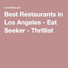 Best Restaurants in Los Angeles - Eat Seeker - Thrillist