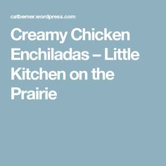 Creamy Chicken Enchiladas – Little Kitchen on the Prairie