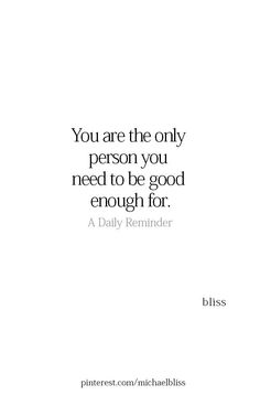 You are the only person you need to be good enough for yourself quotes Michael Bliss Care Quotes, New Quotes, Words Quotes, Wise Words, Quotes To Live By, Motivational Quotes, Funny Quotes, Inspirational Quotes, Be Good Quotes