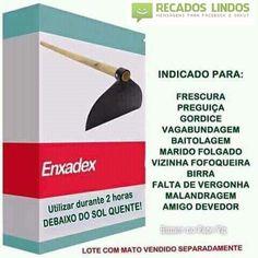 Enxadex Indicado para, frescura, preguiça, gordice, vagabundagem, baitolagem, marido folgado, vizinha fofoqueira, birra, malandragem, amigo devedor