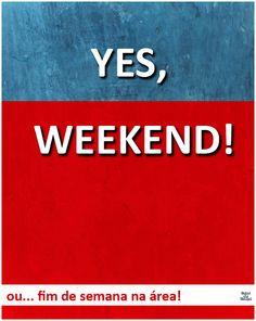 Yes, weekend! ou... fim de semana na área!