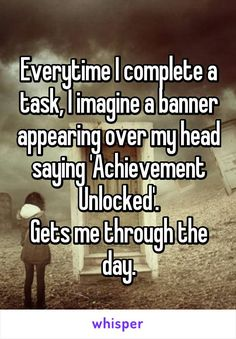 Everytime I complete a task, I imagine a banner appearing over my head saying 'Achievement Unlocked'. Gets me through the day.