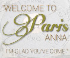 """""""Welcome to Paris, Anna. I'm glad you've come."""" // Anna and the French Kiss Quote art from The Book Addict's Guide! Anna And The French Kiss, Anna French, Kiss Books, Ya Books, Welcome To Paris, A Monster Calls, Stephanie Perkins, French Names, Fandom Quotes"""