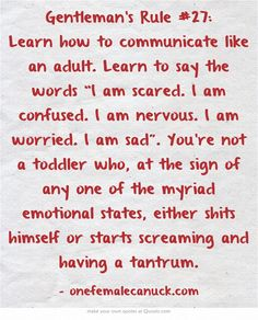"Gentleman's Rule #27: Learn how to communicate like an adult. Learn to say the words ""I am scared. I am confused. I am nervous. I am worried. I am sad"". You're not a toddler who, at the sign of any one of the myriad emotional states, either shits himself or starts screaming and having a tantrum."