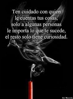 ... Ten cuidado con quien le cuentas tus cosas,  solo a algunas personas les importa lo que te sucede, el resto solo tiene curiosidad.