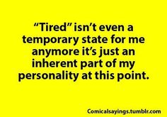 """""""Tired"""" isn't even a temporary state for me anymore it's just an inherent part of my personality at this point."""
