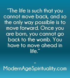 """The life is such that you cannot move back, and so the only way possible is to move forward. Once you are born, you cannot go back to the womb. You have to move ahead in life. Surrender Quotes, To Move Forward, The Only Way, The Life, Spirituality, Age, Abandonment Quotes"