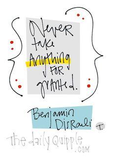 """Never take anything for granted."" [Benjamin Disraeli]"