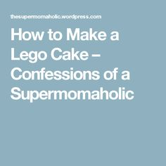 How to Make a Lego Cake – Confessions of a Supermomaholic