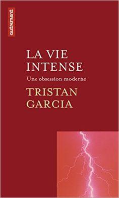 La vie intense : Une obsession moderne: Amazon.fr: Tristan Garcia: Livres