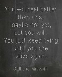 """You will feel better than this, maybe not yet, but you will. You just keep living until you are alive again."" - Call the Midwife (Series episode Best Motivational Quotes, Great Quotes, Quotes To Live By, Positive Quotes, Me Quotes, Inspirational Quotes, Qoutes, Fabulous Quotes, Post Quotes"