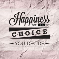 // Happiness Is A Choice. You Decide.