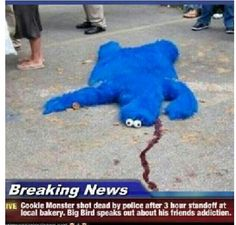 Breaking News - Cookie Monster shot dead by police after 3 hour standoff at local bakery. Big Bird speaks out about his friends addiction. Funny Pins, Funny Shit, The Funny, Funny Memes, Funny Stuff, Funny Sayings, Random Stuff, Random Things, Gabe The Dog