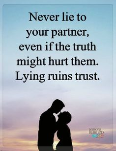 Never lied to your partner even if the truth might hurt them. Lying ruins trust.